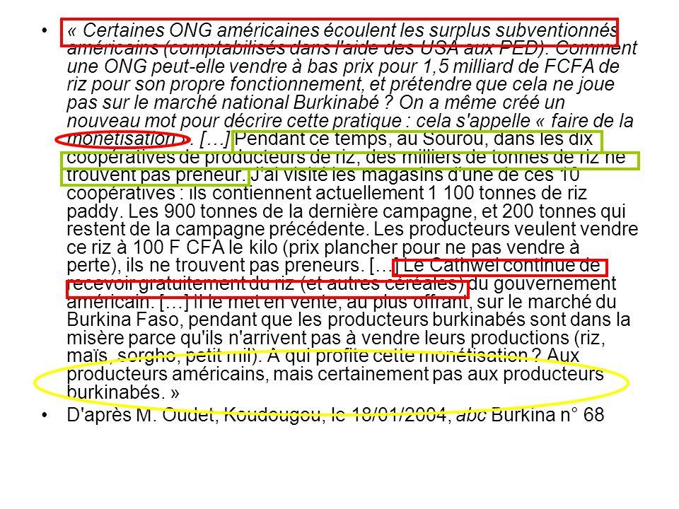 « Certaines ONG américaines écoulent les surplus subventionnés américains (comptabilisés dans l aide des USA aux PED). Comment une ONG peut-elle vendre à bas prix pour 1,5 milliard de FCFA de riz pour son propre fonctionnement, et prétendre que cela ne joue pas sur le marché national Burkinabé On a même créé un nouveau mot pour décrire cette pratique : cela s appelle « faire de la monétisation ». […] Pendant ce temps, au Sourou, dans les dix coopératives de producteurs de riz, des milliers de tonnes de riz ne trouvent pas preneur. J ai visité les magasins d une de ces 10 coopératives : ils contiennent actuellement 1 100 tonnes de riz paddy. Les 900 tonnes de la dernière campagne, et 200 tonnes qui restent de la campagne précédente. Les producteurs veulent vendre ce riz à 100 F CFA le kilo (prix plancher pour ne pas vendre à perte), ils ne trouvent pas preneurs. […] Le Cathwel continue de recevoir gratuitement du riz (et autres céréales) du gouvernement américain. […] Il le met en vente, au plus offrant, sur le marché du Burkina Faso, pendant que les producteurs burkinabés sont dans la misère parce qu ils n arrivent pas à vendre leurs productions (riz, maïs, sorgho, petit mil). A qui profite cette monétisation Aux producteurs américains, mais certainement pas aux producteurs burkinabés. »